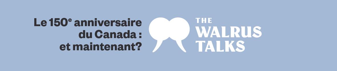 Le 150e anniversaire du Canada : et maintenant? Une discussion de la série « The Walrus Talks »
